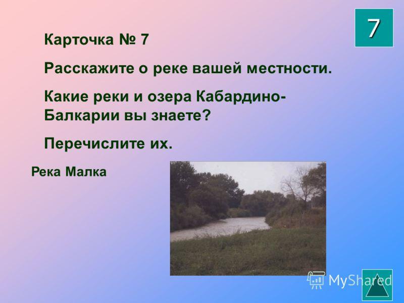 Карточка 7 Расскажите о реке вашей местности. Какие реки и озера Кабардино- Балкарии вы знаете? Перечислите их. Река Малка 7
