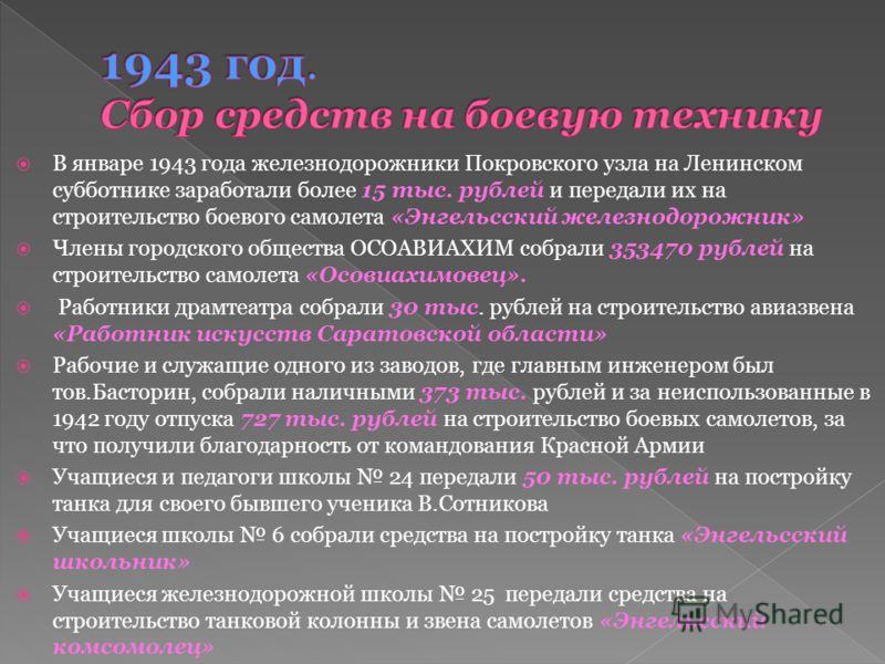 В январе 1943 года железнодорожники Покровского узла на Ленинском субботнике заработали более 15 тыс. рублей и передали их на строительство боевого самолета «Энгельсский железнодорожник» Члены городского общества ОСОАВИАХИМ собрали 353470 рублей на с
