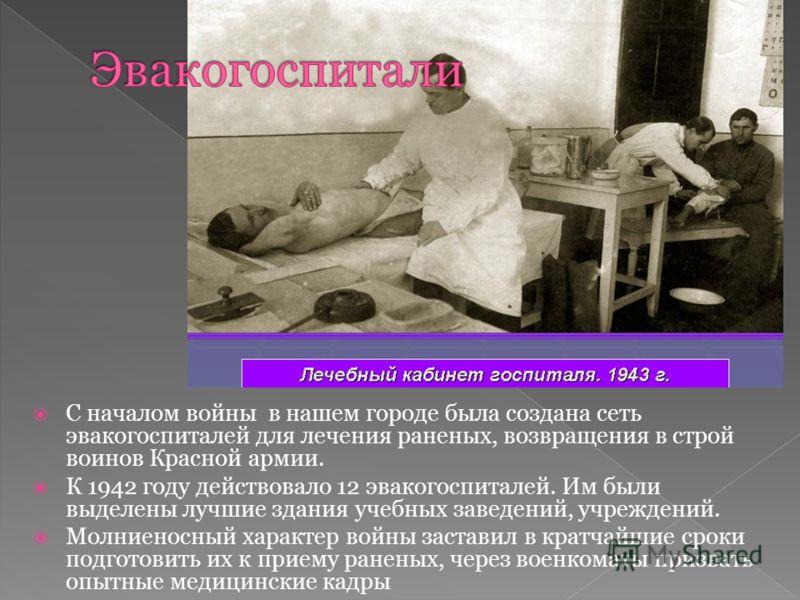 С началом войны в нашем городе была создана сеть эвакогоспиталей для лечения раненых, возвращения в строй воинов Красной армии. К 1942 году действовало 12 эвакогоспиталей. Им были выделены лучшие здания учебных заведений, учреждений. Молниеносный хар