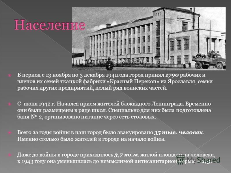 В период с 13 ноября по 3 декабря 1941года город принял 1790 рабочих и членов их семей ткацкой фабрики «Красный Перекоп» из Ярославля, семьи рабочих других предприятий, целый ряд воинских частей. С июня 1942 г. Начался прием жителей блокадного Ленинг