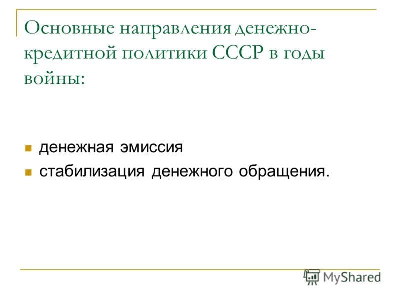 Основные направления денежно- кредитной политики СССР в годы войны: денежная эмиссия стабилизация денежного обращения.