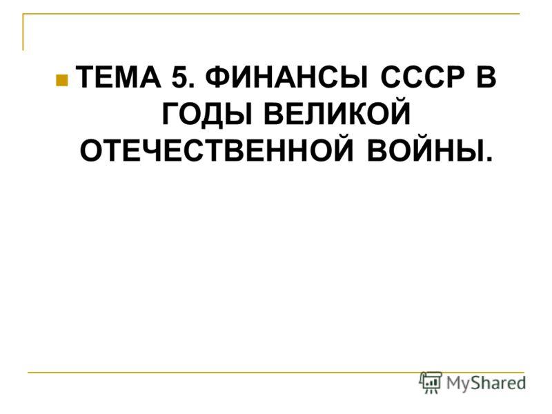 ТЕМА 5. ФИНАНСЫ СССР В ГОДЫ ВЕЛИКОЙ ОТЕЧЕСТВЕННОЙ ВОЙНЫ.