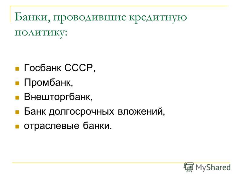 Банки, проводившие кредитную политику: Госбанк СССР, Промбанк, Внешторгбанк, Банк долгосрочных вложений, отраслевые банки.
