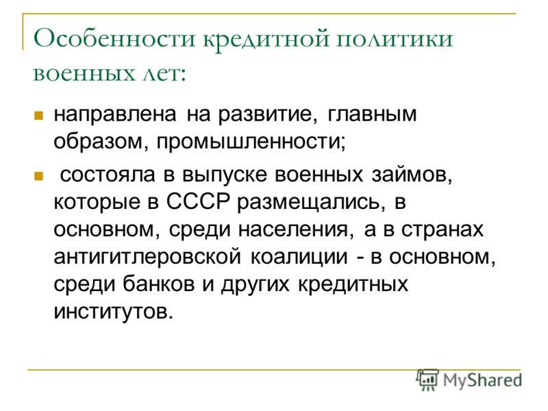 Особенности кредитной политики военных лет: направлена на развитие, главным образом, промышленности; состояла в выпуске военных займов, которые в СССР размещались, в основном, среди населения, а в странах антигитлеровской коалиции - в основном, среди