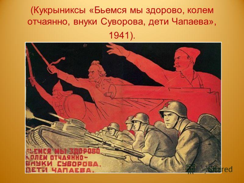 (Кукрыниксы «Бьемся мы здорово, колем отчаянно, внуки Суворова, дети Чапаева», 1941).