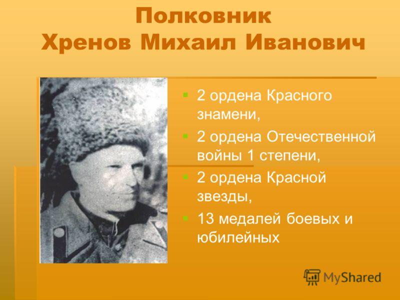 Полковник Хренов Михаил Иванович 2 ордена Красного знамени, 2 ордена Отечественной войны 1 степени, 2 ордена Красной звезды, 13 медалей боевых и юбилейных