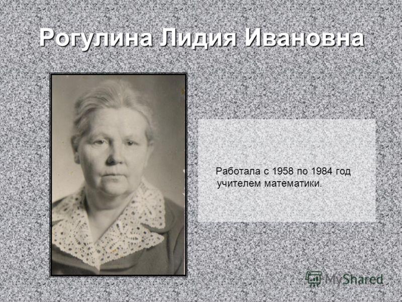 Рогулина Лидия Ивановна Работала с 1958 по 1984 год учителем математики.