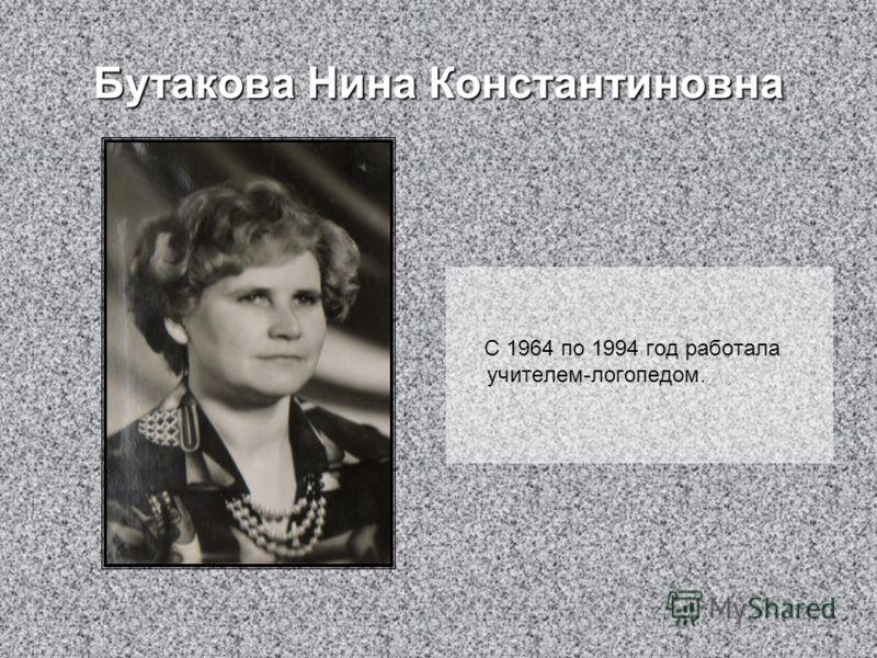 Бутакова Нина Константиновна С 1964 по 1994 год работала учителем-логопедом.