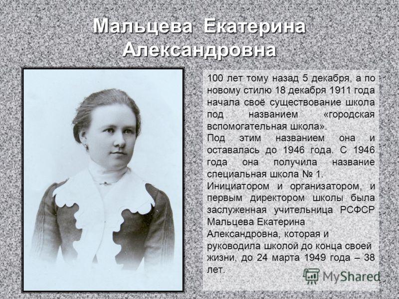 Мальцева Екатерина Александровна 100 лет тому назад 5 декабря, а по новому стилю 18 декабря 1911 года начала своё существование школа под названием «городская вспомогательная школа». Под этим названием она и оставалась до 1946 года. С 1946 года она п