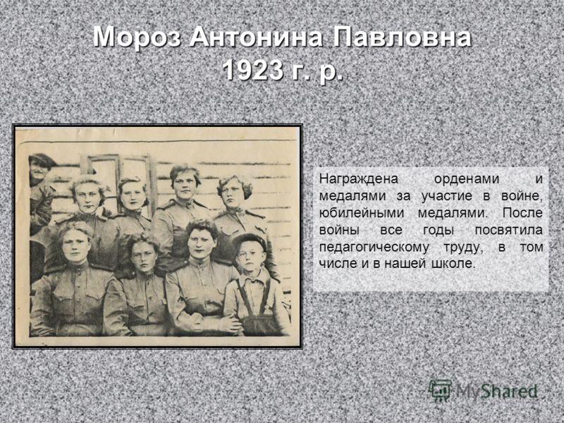 Мороз Антонина Павловна 1923 г. р. Награждена орденами и медалями за участие в войне, юбилейными медалями. После войны все годы посвятила педагогическому труду, в том числе и в нашей школе.