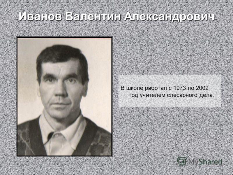 Иванов Валентин Александрович В школе работал с 1973 по 2002 год учителем слесарного дела.