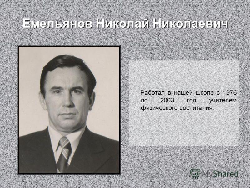 Емельянов Николай Николаевич Работал в нашей школе с 1976 по 2003 год учителем физического воспитания.