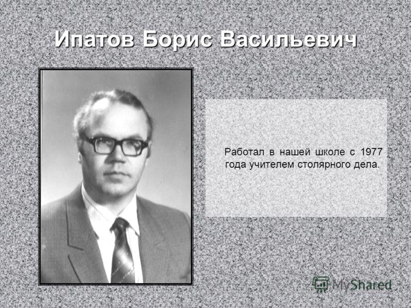 Ипатов Борис Васильевич Работал в нашей школе с 1977 года учителем столярного дела.