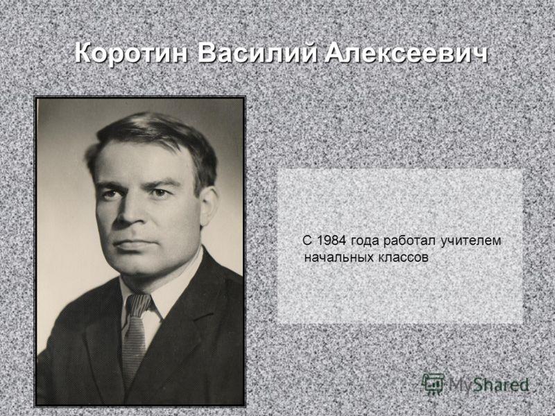 Коротин Василий Алексеевич Коротин Василий Алексеевич С 1984 года работал учителем начальных классов