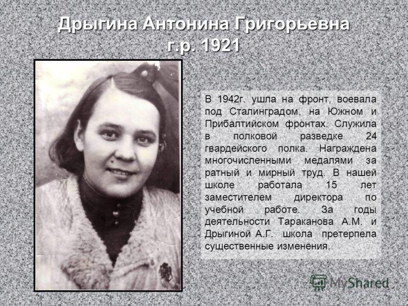 Дрыгина Антонина Григорьевна г.р. 1921 В 1942г. ушла на фронт, воевала под Сталинградом, на Южном и Прибалтийском фронтах. Служила в полковой разведке 24 гвардейского полка. Награждена многочисленными медалями за ратный и мирный труд. В нашей школе р