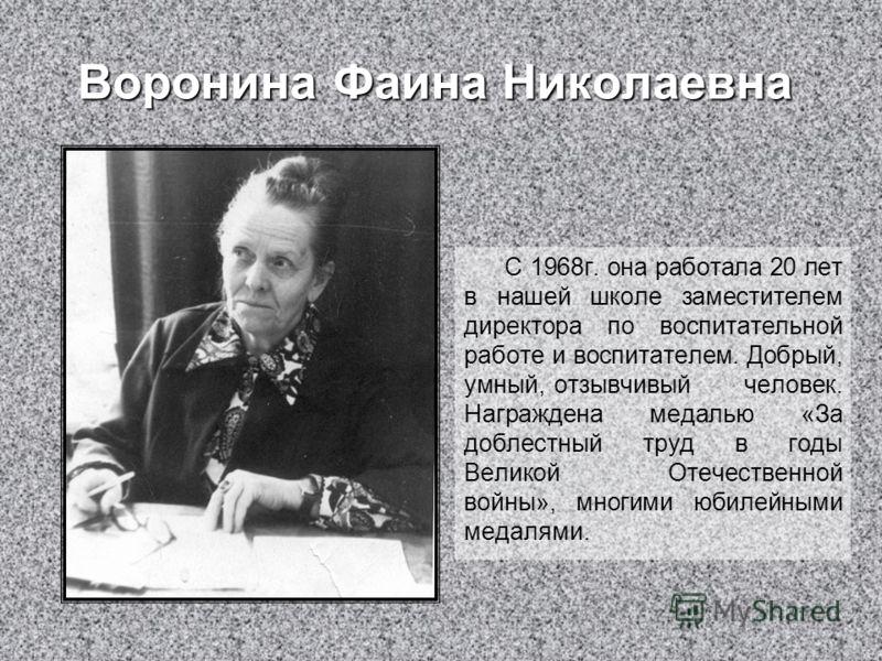 Воронина Фаина Николаевна С 1968г. она работала 20 лет в нашей школе заместителем директора по воспитательной работе и воспитателем. Добрый, умный, отзывчивый человек. Награждена медалью «За доблестный труд в годы Великой Отечественной войны», многим