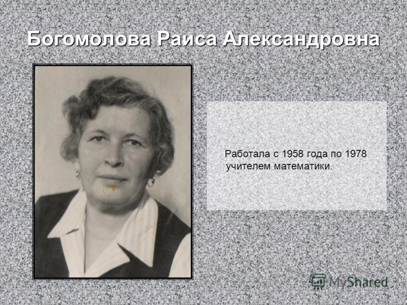Богомолова Раиса Александровна Работала с 1958 года по 1978 учителем математики.