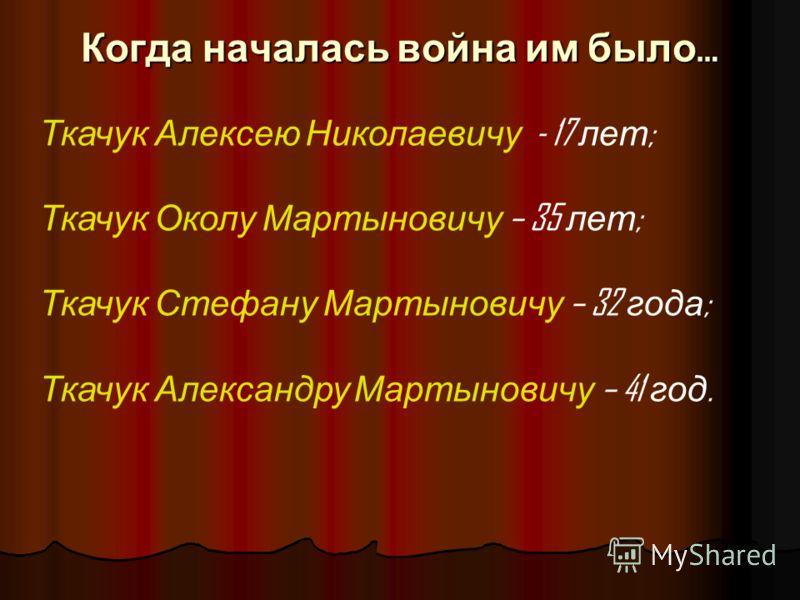 Когда началась война им было … Ткачук Алексею Николаевичу - 17 лет ; Ткачук Околу Мартыновичу – 35 лет ; Ткачук Стефану Мартыновичу – 32 года ; Ткачук Александру Мартыновичу – 41 год.