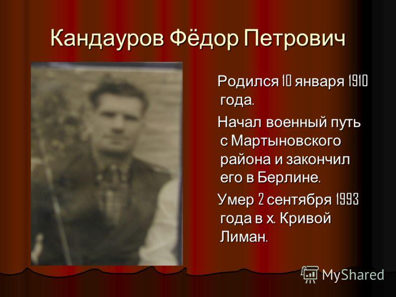 Кандауров Фёдор Петрович Родился 10 января 1910 года. Родился 10 января 1910 года. Начал военный путь с Мартыновского района и закончил его в Берлине. Начал военный путь с Мартыновского района и закончил его в Берлине. Умер 2 сентября 1993 года в х.