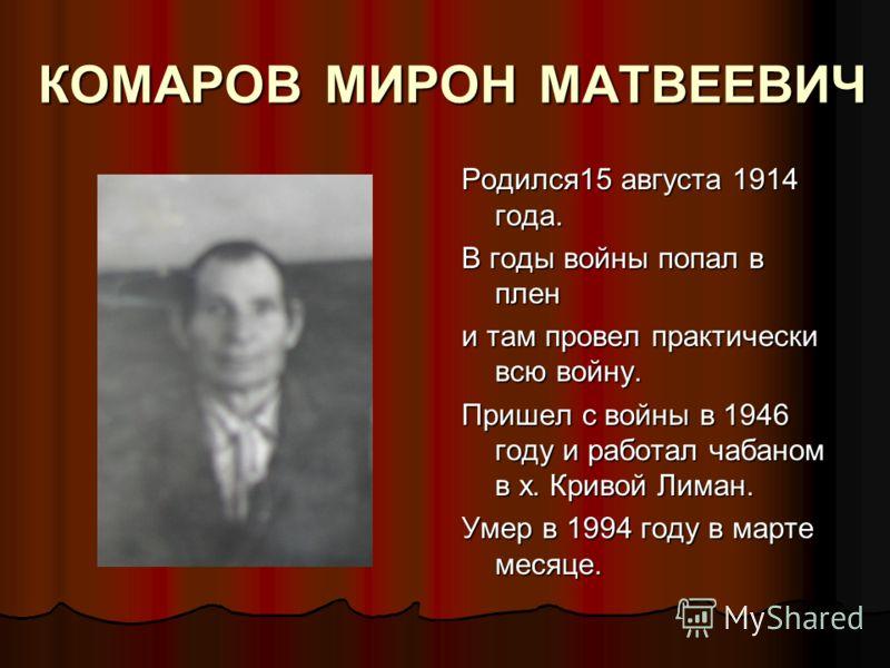 КОМАРОВ МИРОН МАТВЕЕВИЧ Родился15 августа 1914 года. В годы войны попал в плен и там провел практически всю войну. Пришел с войны в 1946 году и работал чабаном в х. Кривой Лиман. Умер в 1994 году в марте месяце.