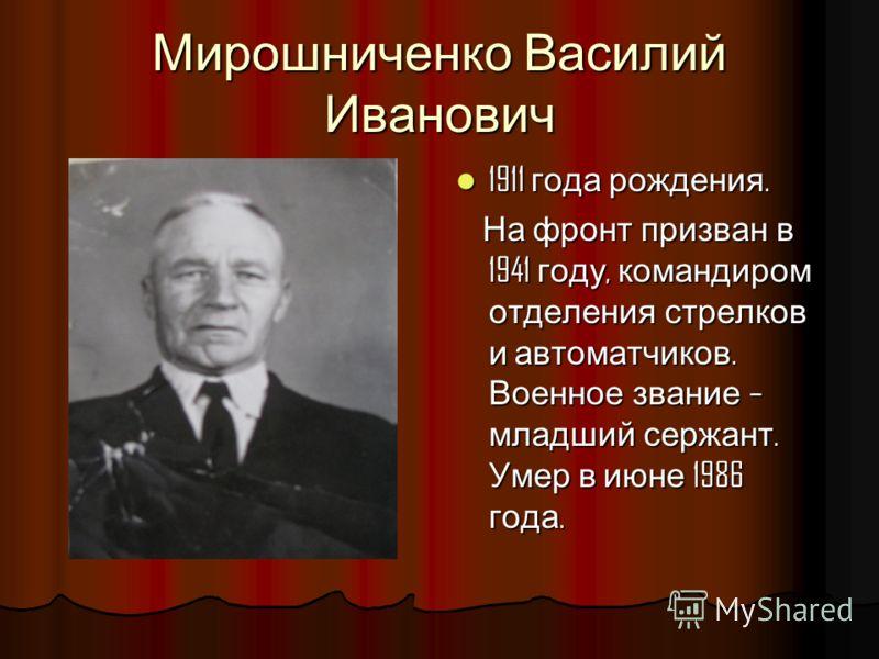 Мирошниченко Василий Иванович 1911 года рождения. 1911 года рождения. На фронт призван в 1941 году, командиром отделения стрелков и автоматчиков. Военное звание – младший сержант. Умер в июне 1986 года. На фронт призван в 1941 году, командиром отделе