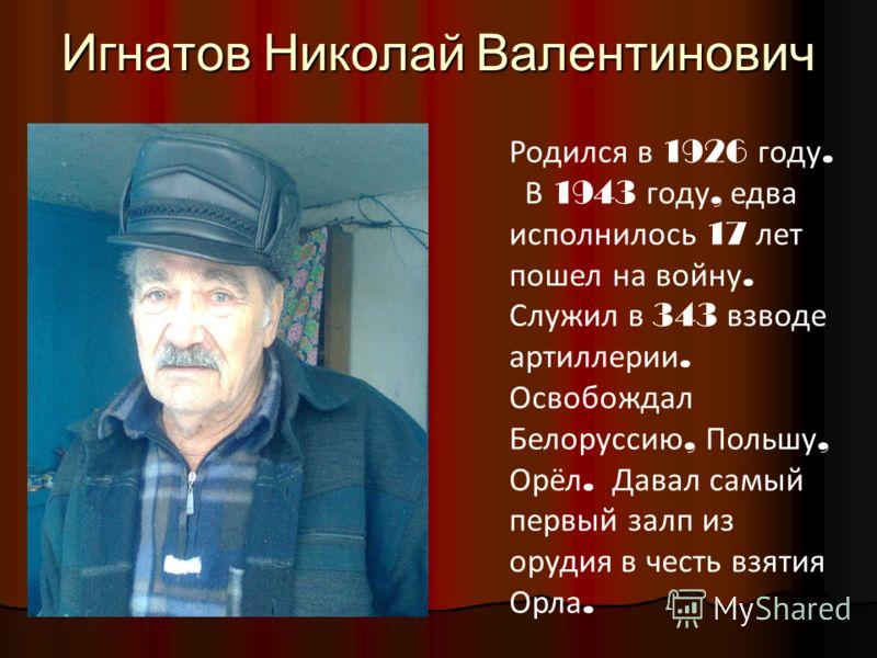 Игнатов Николай Валентинович Родился в 1926 году. В 1943 году, едва исполнилось 17 лет пошел на войну. Служил в 343 взводе артиллерии. Освобождал Белоруссию, Польшу, Орёл. Давал самый первый залп из орудия в честь взятия Орла.
