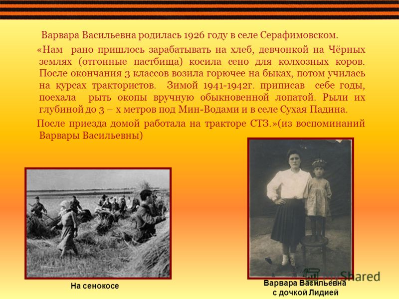 Варвара Васильевна родилась 1926 году в селе Серафимовском. «Нам рано пришлось зарабатывать на хлеб, девчонкой на Чёрных землях (отгонные пастбища) косила сено для колхозных коров. После окончания 3 классов возила горючее на быках, потом училась на к