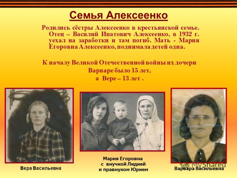 Семья Алексеенко Родились сёстры Алексеенко в крестьянской семье. Отец – Василий Ипатович Алексеенко, в 1932 г. уехал на заработки и там погиб. Мать - Мария Егоровна Алексеенко, поднимала детей одна. К началу Великой Отечественной войны их дочери Вар