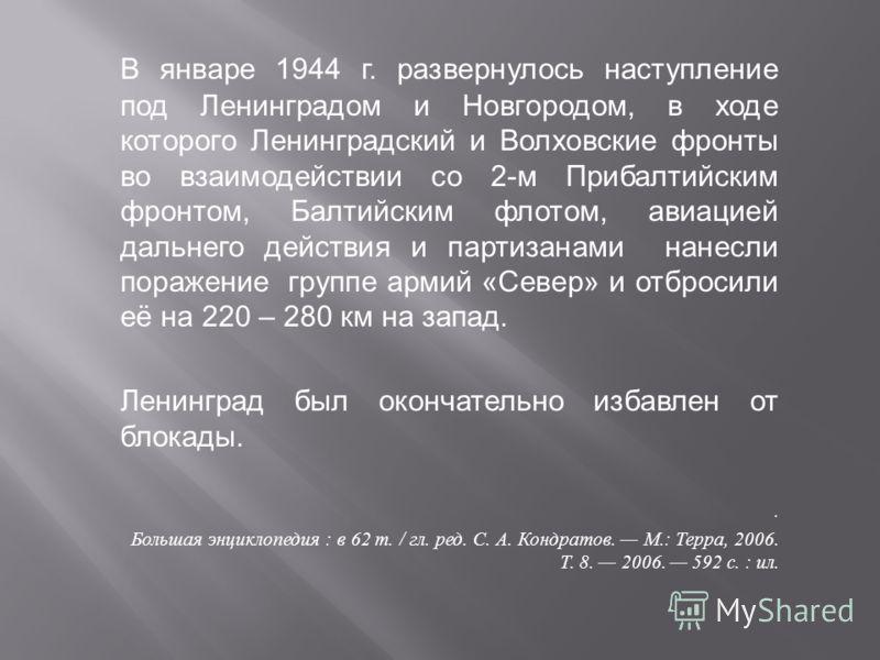 В январе 1944 г. развернулось наступление под Ленинградом и Новгородом, в ходе которого Ленинградский и Волховские фронты во взаимодействии со 2- м Прибалтийским фронтом, Балтийским флотом, авиацией дальнего действия и партизанами нанесли поражение г