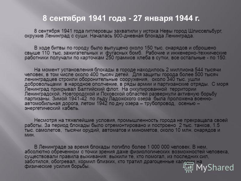 8 сентября 1941 года - 27 января 1944 г. 8 сентября 1941 года гитлеровцы захватили у истока Невы город Шлиссельбург, окружив Ленинград с суши. Началась 900-дневная блокада Ленинграда. В ходе битвы по городу было выпущено около 150 тыс. снарядов и сбр