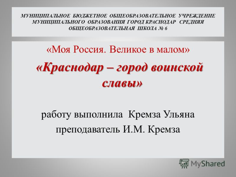 МУНИЦИПАЛЬНОЕ БЮДЖЕТНОЕ ОБЩЕОБРАЗОВАТЕЛЬНОЕ УЧРЕЖДЕНИЕ МУНИЦИПАЛЬНОГО ОБРАЗОВАНИЯ ГОРОД КРАСНОДАР СРЕДНЯЯ ОБЩЕОБРАЗОВАТЕЛЬНАЯ ШКОЛА 6 «Моя Россия. Великое в малом» «Краснодар – город воинской славы» «Краснодар – город воинской славы» работу выполнила