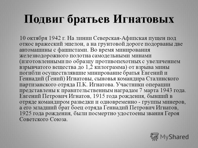 Подвиг братьев Игнатовых 10 октября 1942 г. На линии Северская-Афипская пущен под откос вражеский эшелон, а на грунтовой дороге подорваны две автомашины с фашистами. Во время минирования железнодорожного полотна самодельными минами (изготовленными по