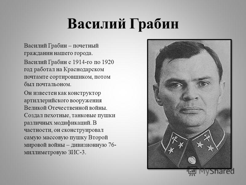 Василий Грабин Василий Грабин – почетный гражданин нашего города. Василий Грабин с 1914-го по 1920 год работал на Краснодарском почтамте сортировщиком, потом был почтальоном. Он известен как конструктор артиллерийского вооружения Великой Отечественно