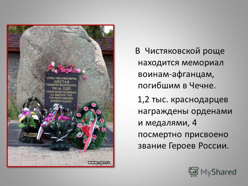 В Чистяковской роще находится мемориал воинам-афганцам, погибшим в Чечне. 1,2 тыс. краснодарцев награждены орденами и медалями, 4 посмертно присвоено звание Героев России.