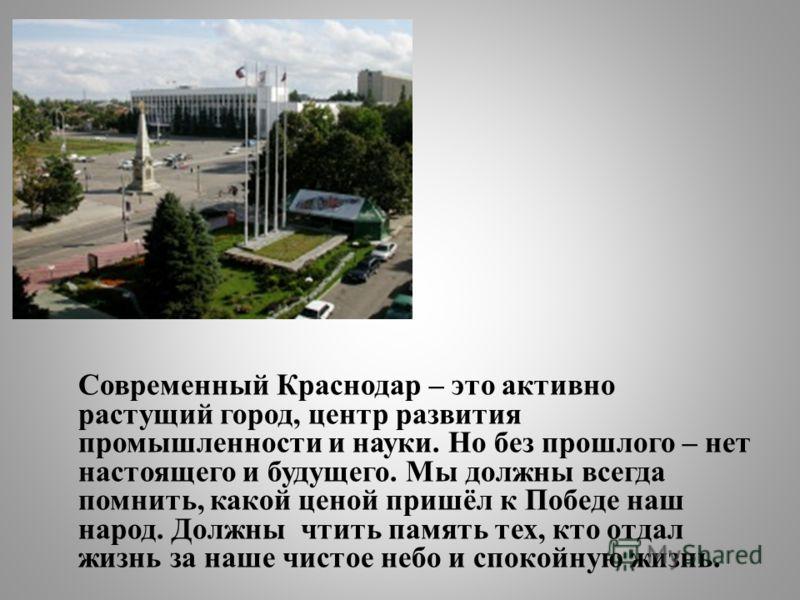 Современный Краснодар – это активно растущий город, центр развития промышленности и науки. Но без прошлого – нет настоящего и будущего. Мы должны всегда помнить, какой ценой пришёл к Победе наш народ. Должны чтить память тех, кто отдал жизнь за наше