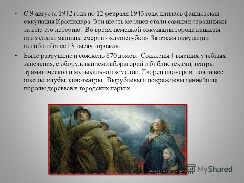 С 9 августа 1942 года по 12 февраля 1943 года длилась фашистская оккупация Краснодара. Эти шесть месяцев стали самыми страшными за всю его историю. Во время немецкой оккупации города нацисты применяли машины смерти - «душегубки». За время оккупации п
