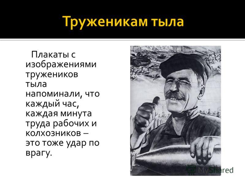 Плакаты с изображениями тружеников тыла напоминали, что каждый час, каждая минута труда рабочих и колхозников – это тоже удар по врагу.