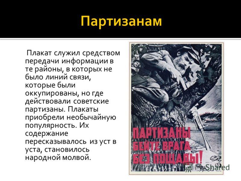 Плакат служил средством передачи информации в те районы, в которых не было линий связи, которые были оккупированы, но где действовали советские партизаны. Плакаты приобрели необычайную популярность. Их содержание пересказывалось из уст в уста, станов