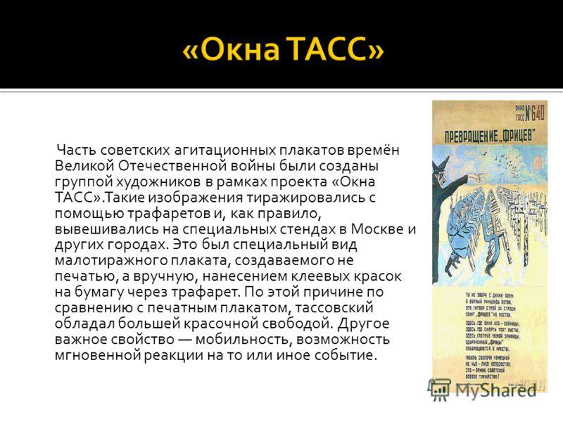 Часть советских агитационных плакатов времён Великой Отечественной войны были созданы группой художников в рамках проекта «Окна ТАСС».Такие изображения тиражировались с помощью трафаретов и, как правило, вывешивались на специальных стендах в Москве и