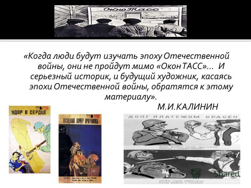 «Когда люди будут изучать эпоху Отечественной войны, они не пройдут мимо «Окон ТАСС»… И серьезный историк, и будущий художник, касаясь эпохи Отечественной войны, обратятся к этому материалу». М.И.КАЛИНИН