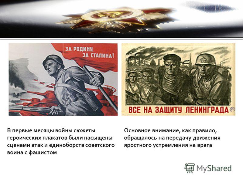 В первые месяцы войны сюжеты героических плакатов были насыщены сценами атак и единоборств советского воина с фашистом Основное внимание, как правило, обращалось на передачу движения яростного устремления на врага