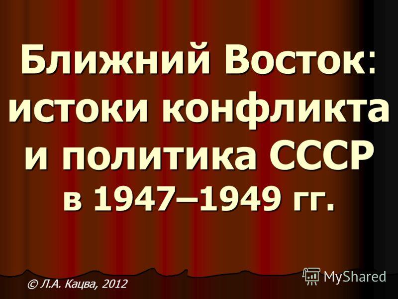 Ближний Восток: истоки конфликта и политика СССР в 1947–1949 гг. © Л.А. Кацва, 2012