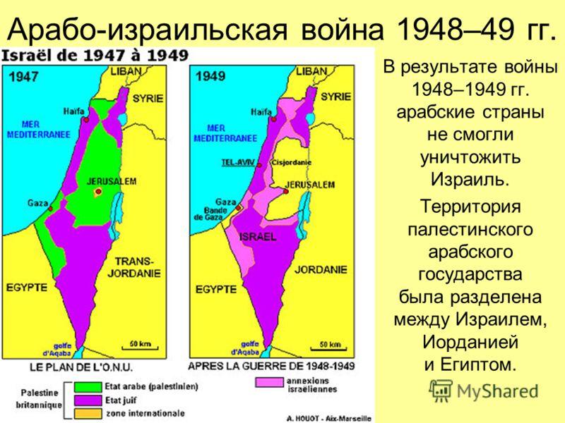 В результате войны 1948–1949 гг. арабские страны не смогли уничтожить Израиль. Территория палестинского арабского государства была разделена между Израилем, Иорданией и Египтом.