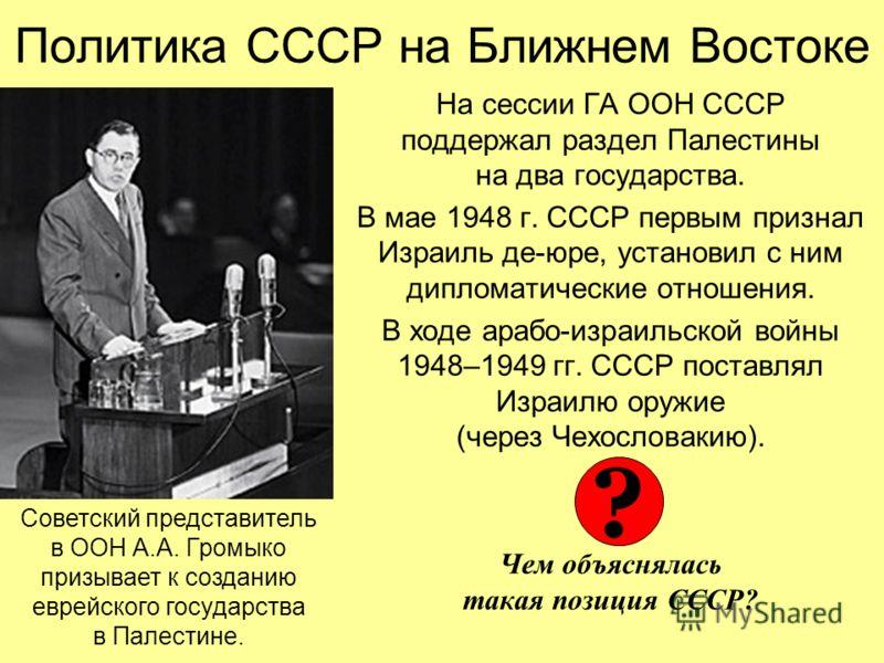 На сессии ГА ООН СССР поддержал раздел Палестины на два государства. В мае 1948 г. СССР первым признал Израиль де-юре, установил с ним дипломатические отношения. В ходе арабо-израильской войны 1948–1949 гг. СССР поставлял Израилю оружие (через Чехосл