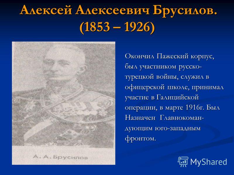 Алексей Алексеевич Брусилов. (1853 – 1926) Алексей Алексеевич Брусилов. (1853 – 1926) Окончил Пажеский корпус, был участником русско- турецкой войны, служил в офицерской школе, принимал участие в Галицийской операции, в марте 1916г. Был Назначен Глав