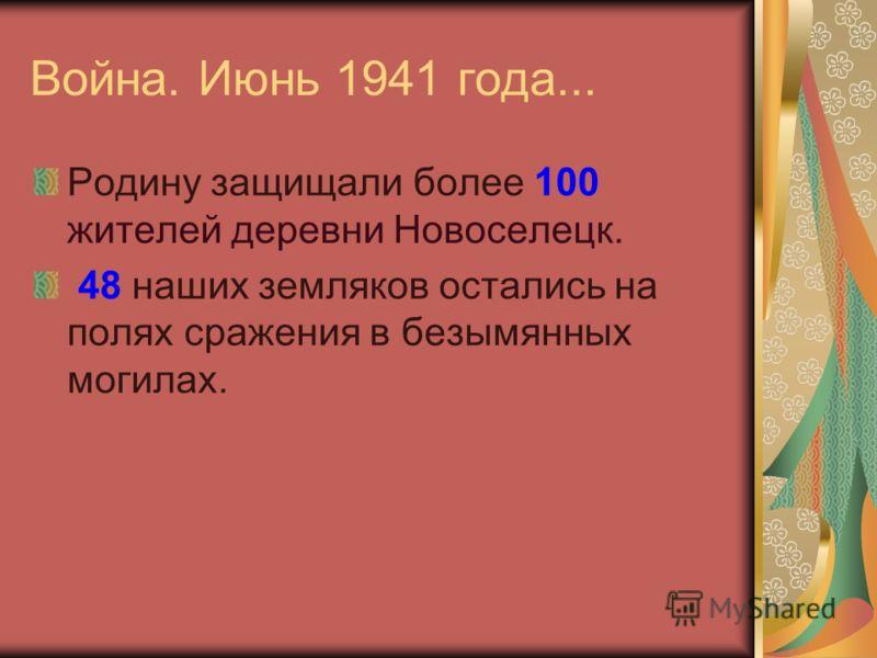 Война. Июнь 1941 года... Родину защищали более 100 жителей деревни Новоселецк. 48 наших земляков остались на полях сражения в безымянных могилах.