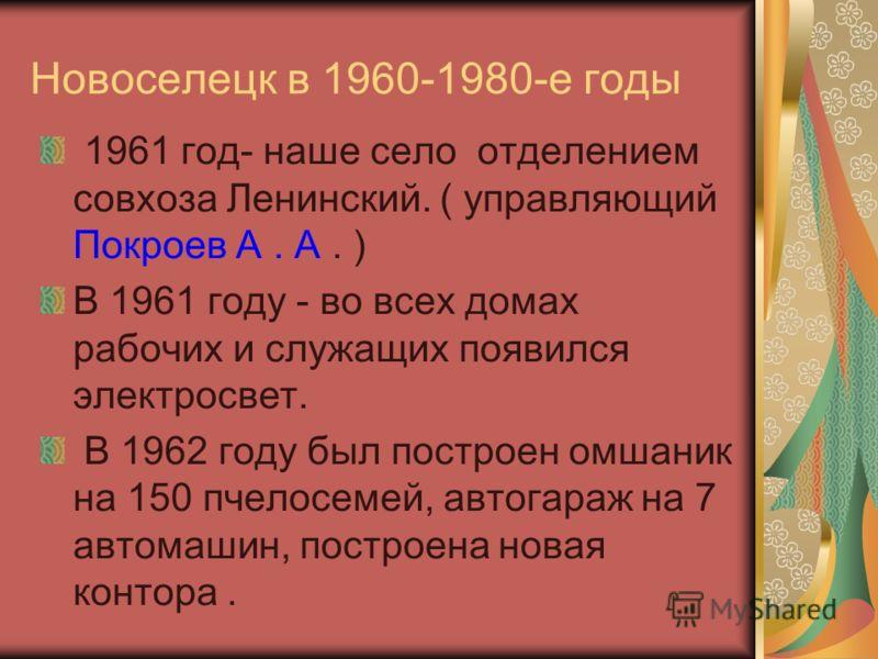 Новоселецк в 1960-1980-е годы 1961 год- наше село отделением совхоза Ленинский. ( управляющий Покроев А. А. ) В 1961 году - во всех домах рабочих и служащих появился электросвет. В 1962 году был построен омшаник на 150 пчелосемей, автогараж на 7 авто