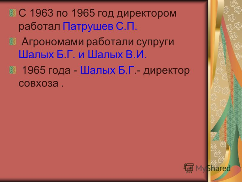 С 1963 по 1965 год директором работал Патрушев С.П. Агрономами работали супруги Шалых Б.Г. и Шалых В.И. 1965 года - Шалых Б.Г.- директор совхоза.