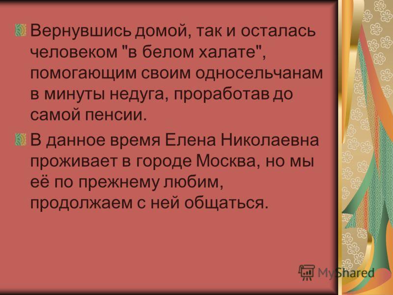 Вернувшись домой, так и осталась человеком в белом халате, помогающим своим односельчанам в минуты недуга, проработав до самой пенсии. В данное время Елена Николаевна проживает в городе Москва, но мы её по прежнему любим, продолжаем с ней общаться.