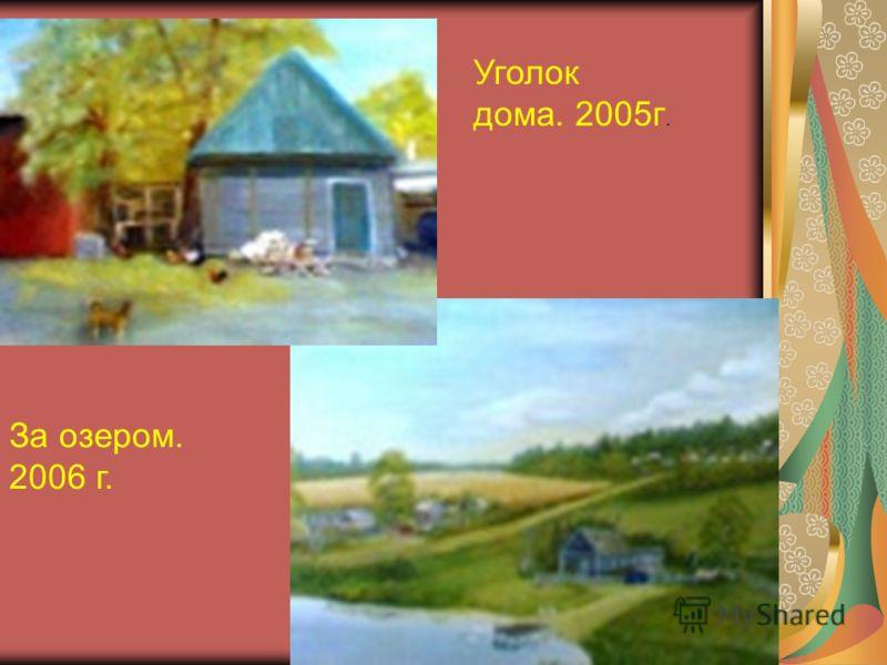 Уголок дома. 2005г. За озером. 2006 г.